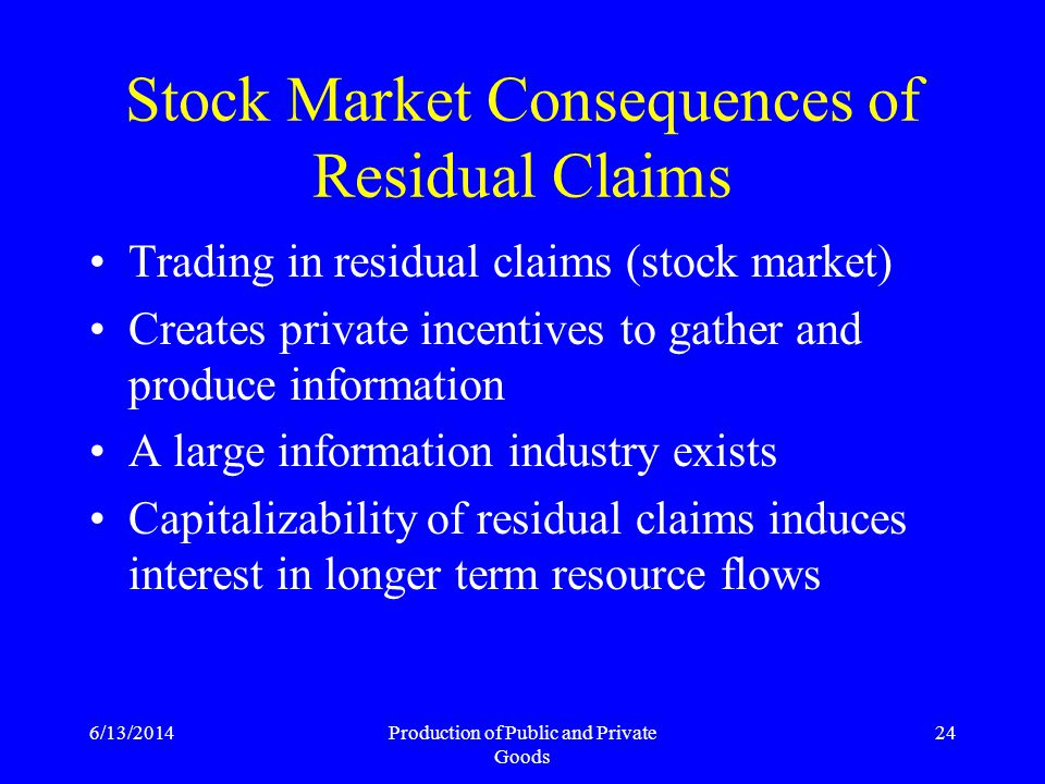 6/13/2014Production of Public and Private Goods 24 Stock Market Consequences of Residual Claims Trading in residual claims (stock market) Creates private incentives to gather and produce information A large information industry exists Capitalizability of residual claims induces interest in longer term resource flows