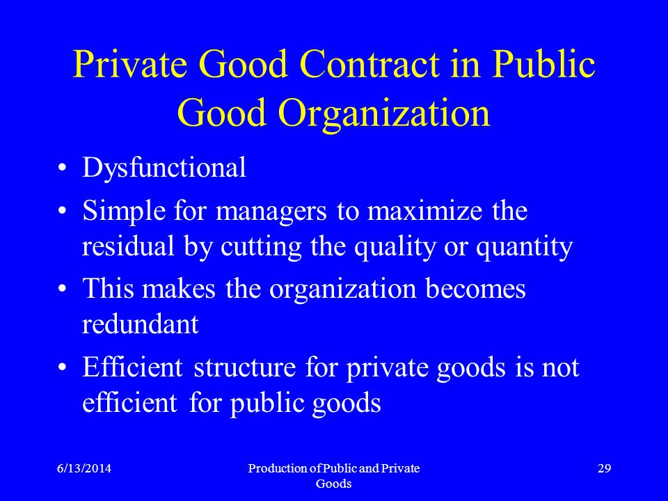 6/13/2014Production of Public and Private Goods 29 Private Good Contract in Public Good Organization Dysfunctional Simple for managers to maximize the residual by cutting the quality or quantity This makes the organization becomes redundant Efficient structure for private goods is not efficient for public goods