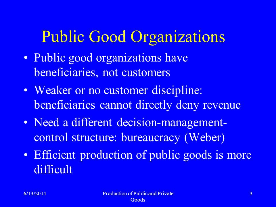 6/13/2014Production of Public and Private Goods 3 Public Good Organizations Public good organizations have beneficiaries, not customers Weaker or no customer discipline: beneficiaries cannot directly deny revenue Need a different decision-management- control structure: bureaucracy (Weber) Efficient production of public goods is more difficult