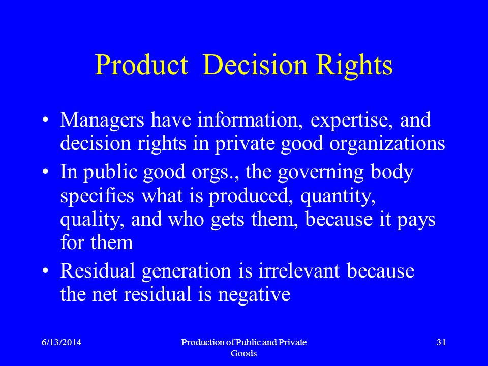 6/13/2014Production of Public and Private Goods 31 Product Decision Rights Managers have information, expertise, and decision rights in private good organizations In public good orgs., the governing body specifies what is produced, quantity, quality, and who gets them, because it pays for them Residual generation is irrelevant because the net residual is negative