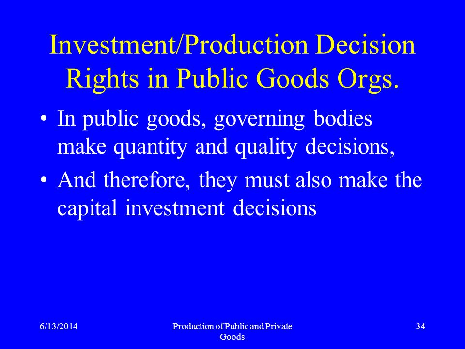 6/13/2014Production of Public and Private Goods 34 Investment/Production Decision Rights in Public Goods Orgs.