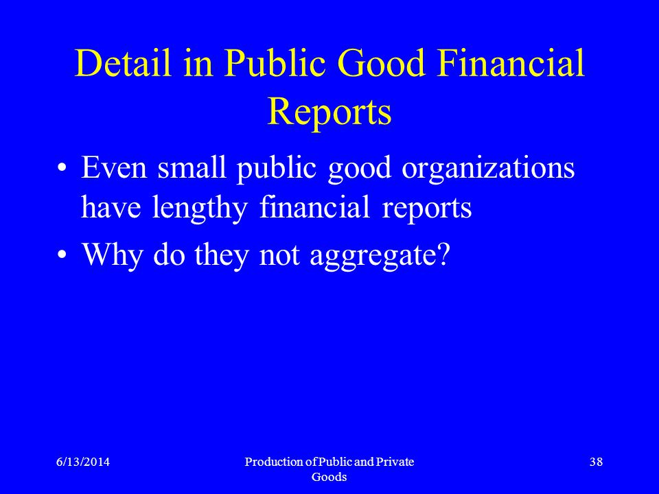 6/13/2014Production of Public and Private Goods 38 Detail in Public Good Financial Reports Even small public good organizations have lengthy financial reports Why do they not aggregate
