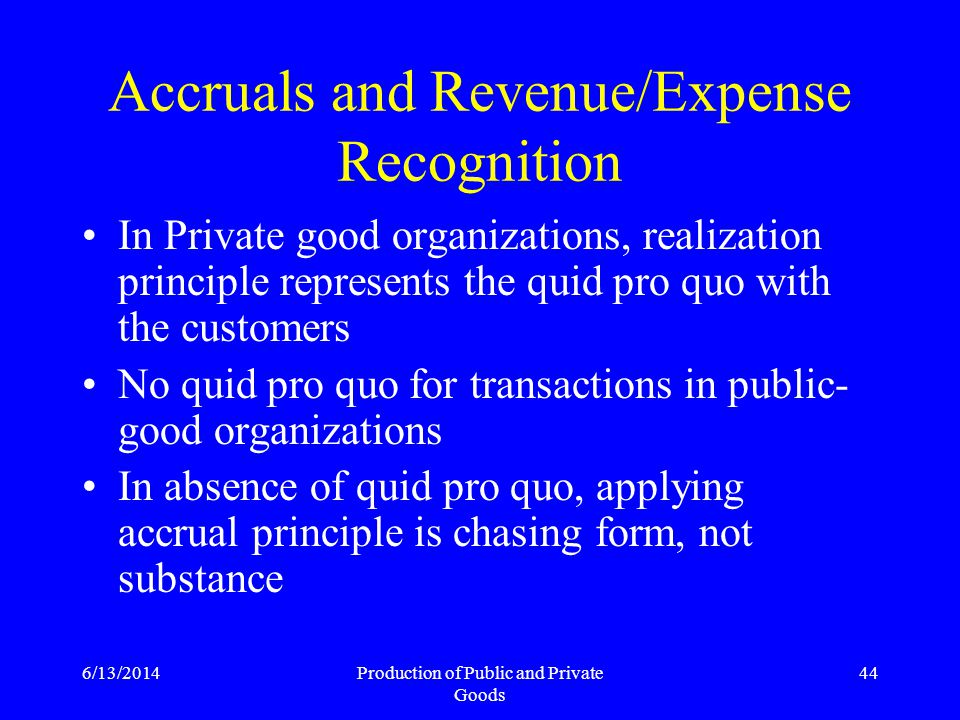 6/13/2014Production of Public and Private Goods 44 Accruals and Revenue/Expense Recognition In Private good organizations, realization principle represents the quid pro quo with the customers No quid pro quo for transactions in public- good organizations In absence of quid pro quo, applying accrual principle is chasing form, not substance