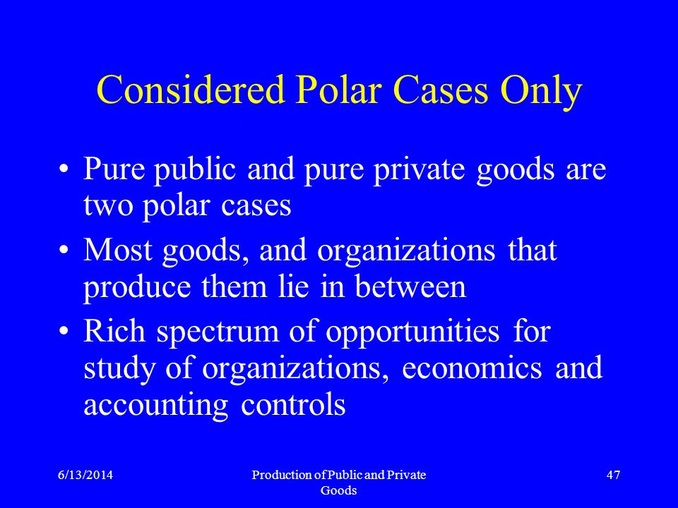 6/13/2014Production of Public and Private Goods 47 Considered Polar Cases Only Pure public and pure private goods are two polar cases Most goods, and organizations that produce them lie in between Rich spectrum of opportunities for study of organizations, economics and accounting controls