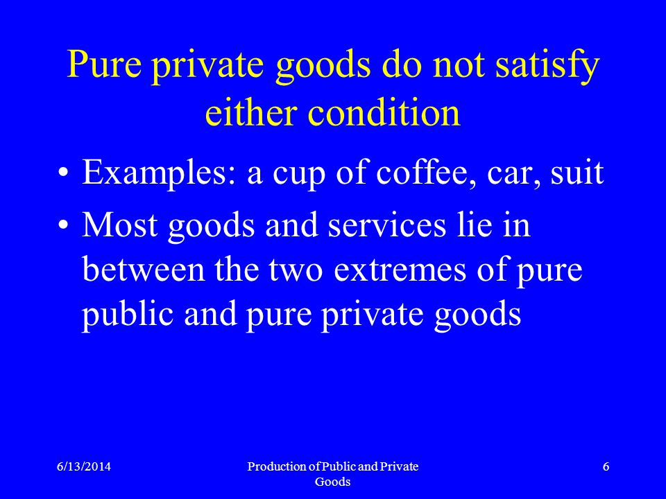 6/13/2014Production of Public and Private Goods 27 Product Market Discipline Customers of private good organizations negotiate terms No transaction if not satisfied Customer can withhold revenue Residual-based contract for managers possible