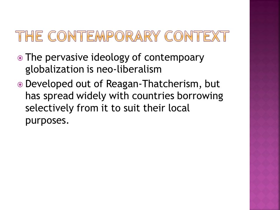 The pervasive ideology of contempoary globalization is neo-liberalism Developed out of Reagan-Thatcherism, but has spread widely with countries borrowing selectively from it to suit their local purposes.