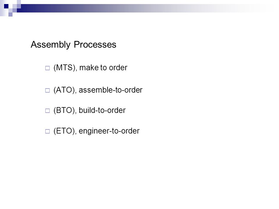 Assembly Processes (MTS), make to order (ATO), assemble-to-order (BTO), build-to-order (ETO), engineer-to-order