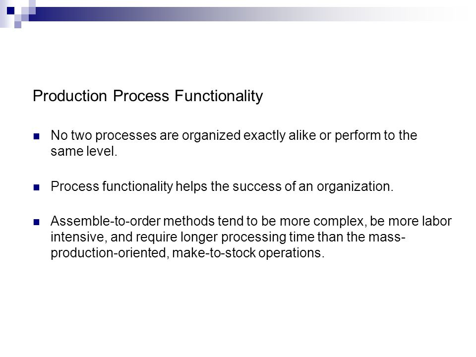 Production Process Functionality No two processes are organized exactly alike or perform to the same level. Process functionality helps the success of