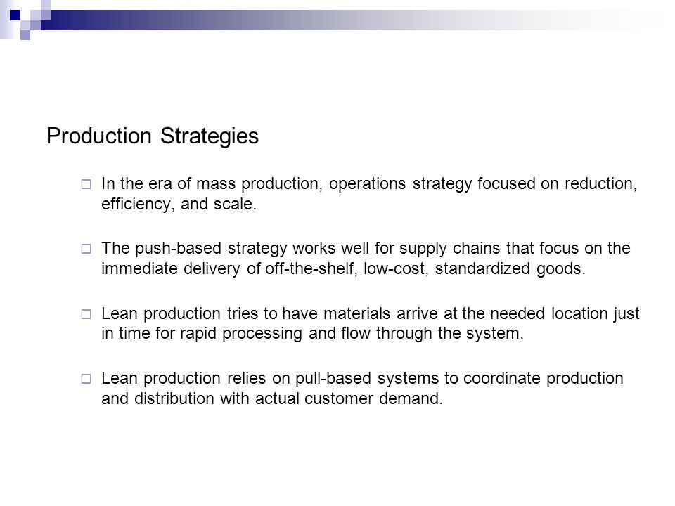Production Strategies In the era of mass production, operations strategy focused on reduction, efficiency, and scale. The push-based strategy works we