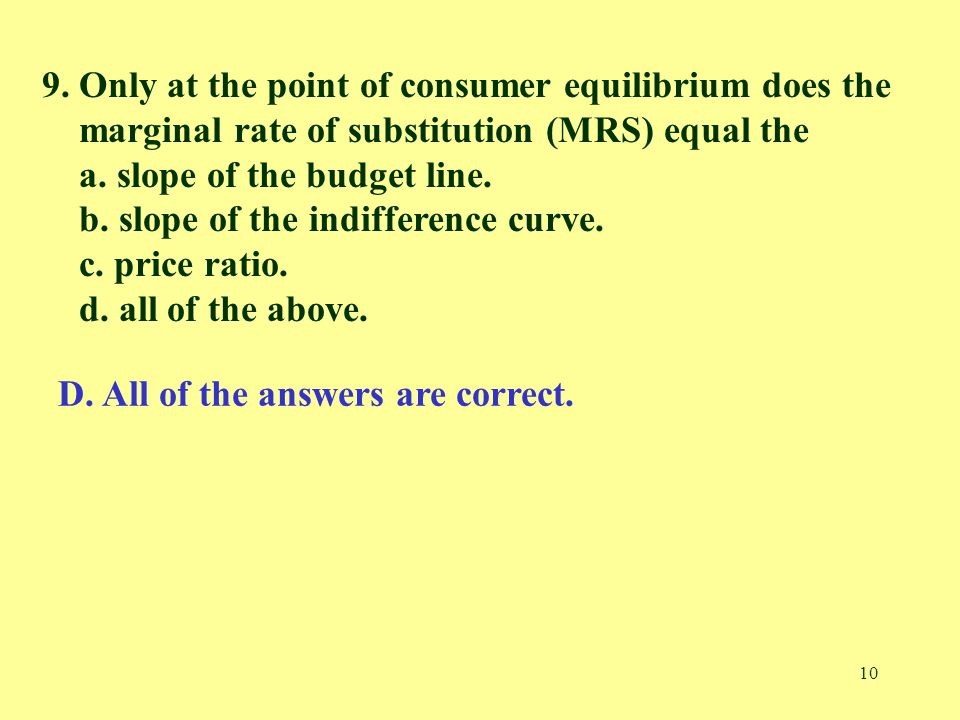 10 9. Only at the point of consumer equilibrium does the marginal rate of substitution (MRS) equal the a. slope of the budget line. b. slope of the in