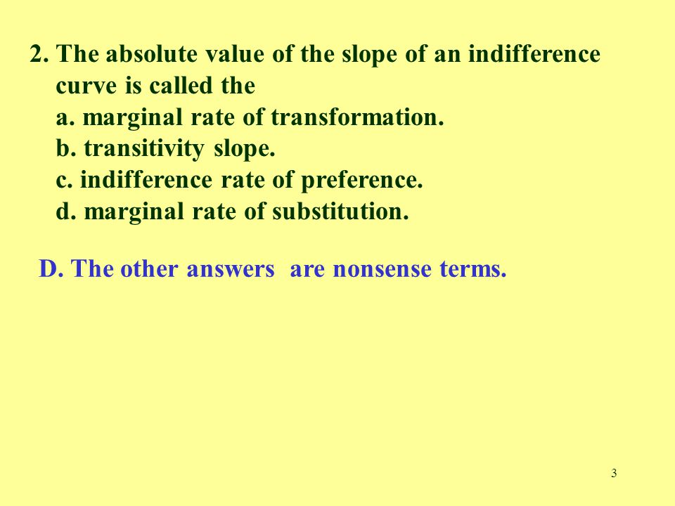 4 3.The slope of the indifference curve for goods X and Y is called the marginal a.