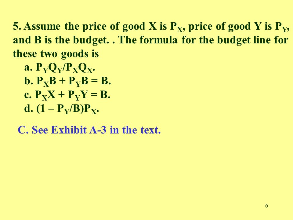 6 5. Assume the price of good X is P X, price of good Y is P Y, and B is the budget.. The formula for the budget line for these two goods is a. P Y Q