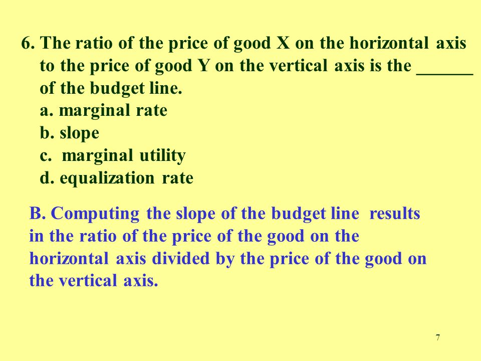 7 6. The ratio of the price of good X on the horizontal axis to the price of good Y on the vertical axis is the ______ of the budget line. a. marginal