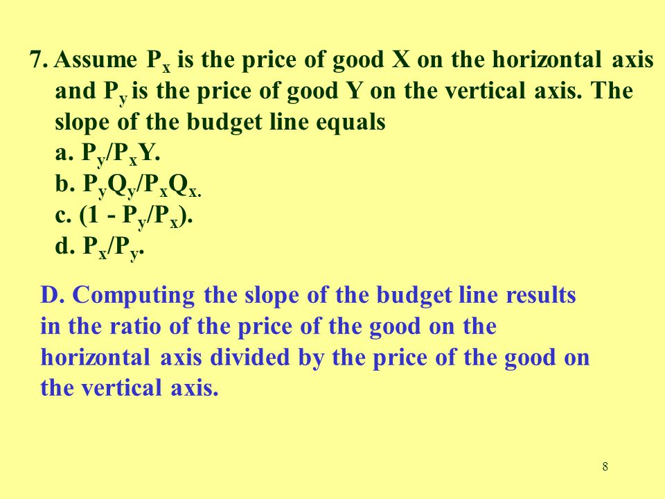 8 7. Assume P x is the price of good X on the horizontal axis and P y is the price of good Y on the vertical axis. The slope of the budget line equals