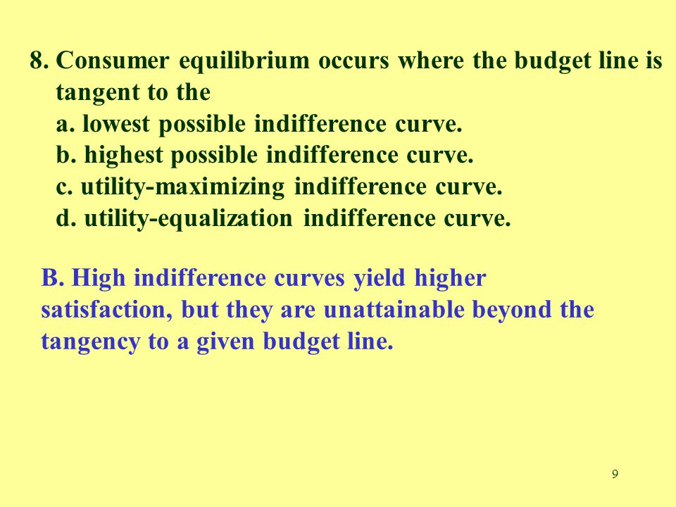 9 8. Consumer equilibrium occurs where the budget line is tangent to the a. lowest possible indifference curve. b. highest possible indifference curve