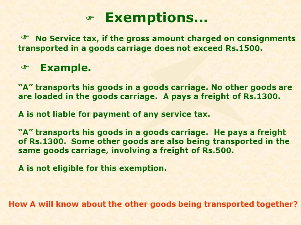 Exemptions... No Service tax, if the gross amount charged on consignments transported in a goods carriage does not exceed Rs.1500. Example. A transpor