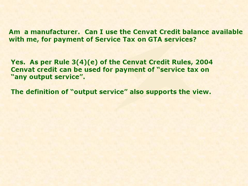 Am a manufacturer. Can I use the Cenvat Credit balance available with me, for payment of Service Tax on GTA services? Yes. As per Rule 3(4)(e) of the