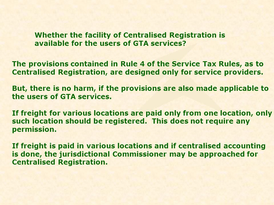 Whether the facility of Centralised Registration is available for the users of GTA services? The provisions contained in Rule 4 of the Service Tax Rul