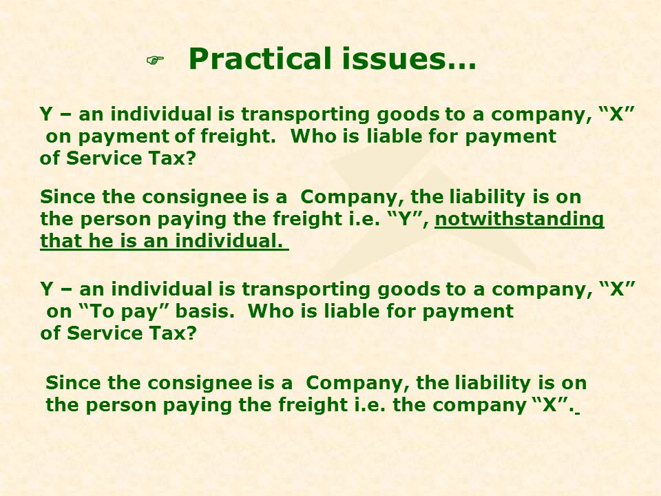 Practical issues… Y – an individual is transporting goods to a company, X on payment of freight. Who is liable for payment of Service Tax? Since the c
