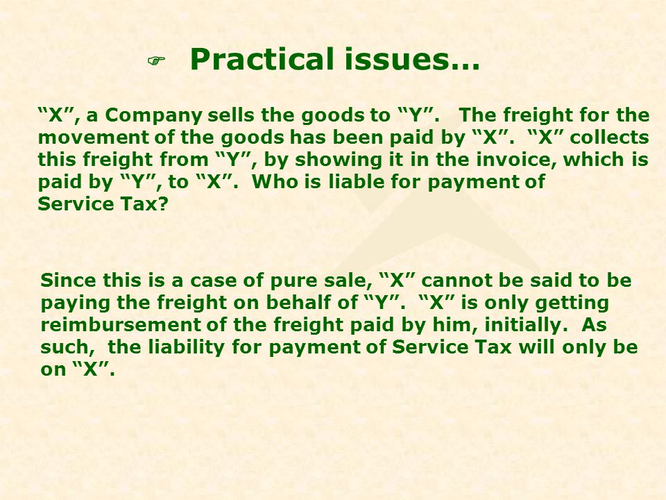 Practical issues… X, a Company sells the goods to Y. The freight for the movement of the goods has been paid by X. X collects this freight from Y, by