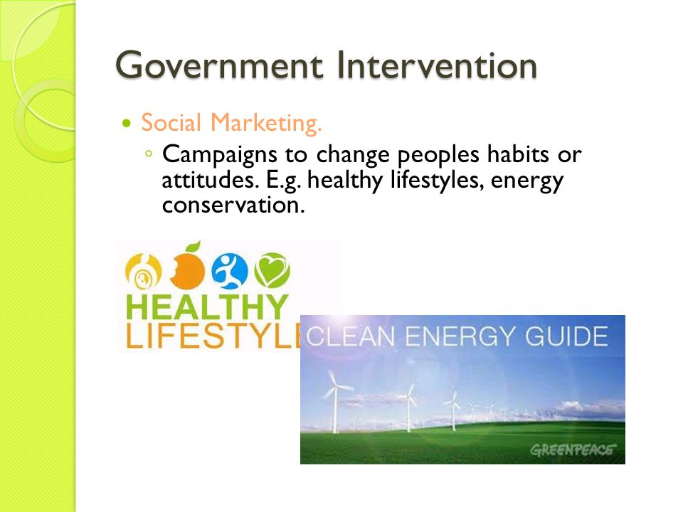 Government Intervention Social Marketing. Campaigns to change peoples habits or attitudes. E.g. healthy lifestyles, energy conservation.
