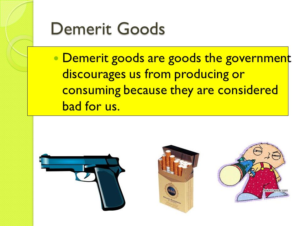 Demerit Goods Demerit goods are goods the government discourages us from producing or consuming because they are considered bad for us.