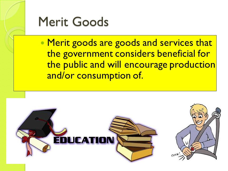 Merit Goods Merit goods are goods and services that the government considers beneficial for the public and will encourage production and/or consumptio
