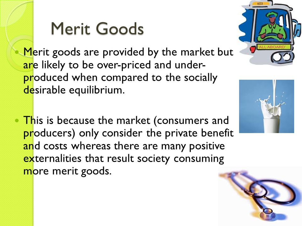 Merit Goods Merit goods are provided by the market but are likely to be over-priced and under- produced when compared to the socially desirable equili