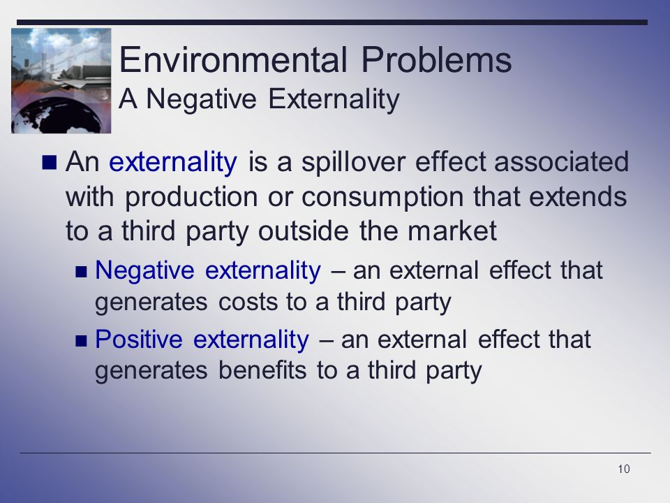 10 Environmental Problems A Negative Externality An externality is a spillover effect associated with production or consumption that extends to a thir