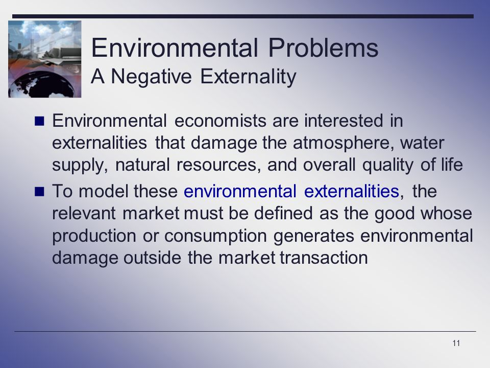11 Environmental economists are interested in externalities that damage the atmosphere, water supply, natural resources, and overall quality of life T