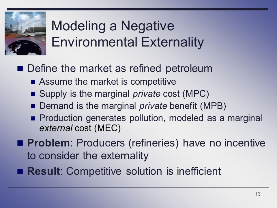 13 Modeling a Negative Environmental Externality Define the market as refined petroleum Assume the market is competitive Supply is the marginal privat