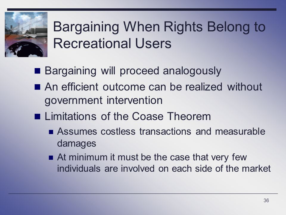 36 Bargaining When Rights Belong to Recreational Users Bargaining will proceed analogously An efficient outcome can be realized without government int