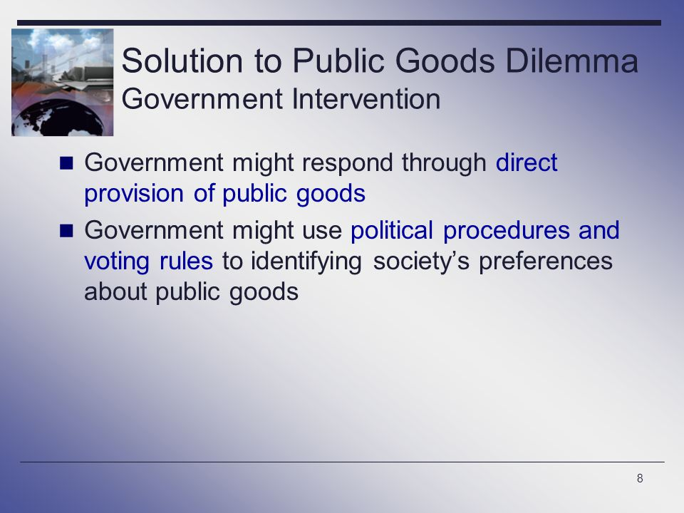 8 Solution to Public Goods Dilemma Government Intervention Government might respond through direct provision of public goods Government might use poli