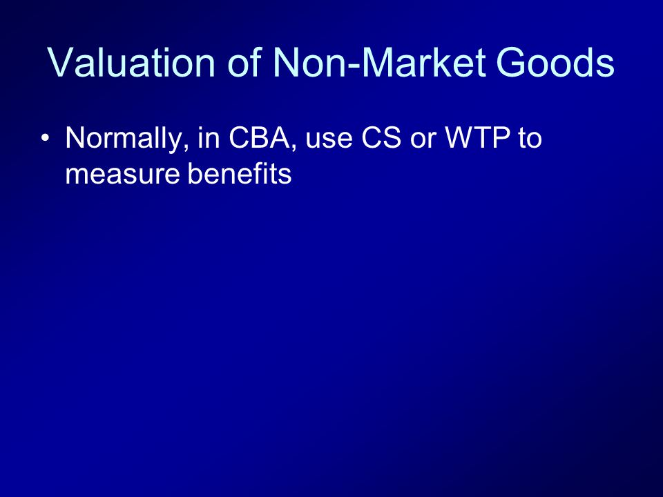 Valuation of Non-Market Goods Normally, in CBA, use CS or WTP to measure benefits