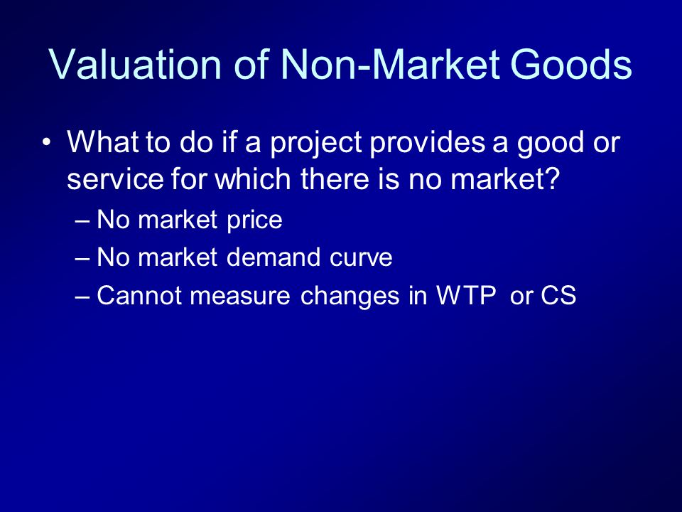 Valuation of Non-Market Goods What to do if a project provides a good or service for which there is no market.