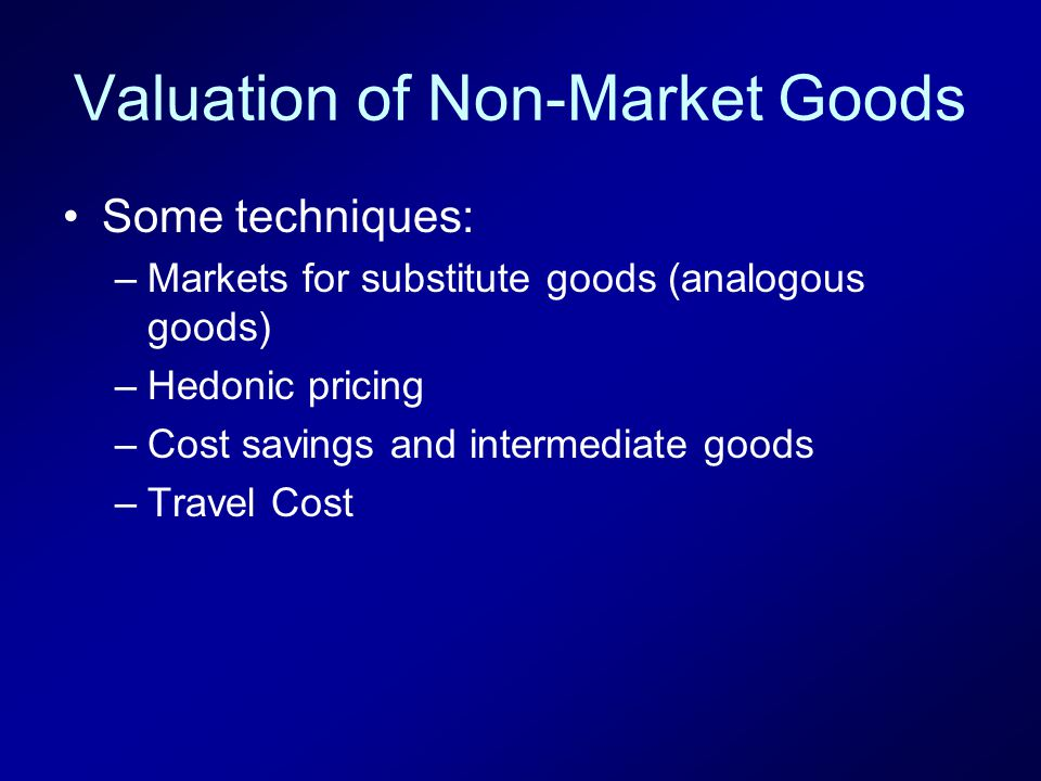 Valuation of Non-Market Goods Some techniques: –Markets for substitute goods (analogous goods) –Hedonic pricing –Cost savings and intermediate goods –Travel Cost