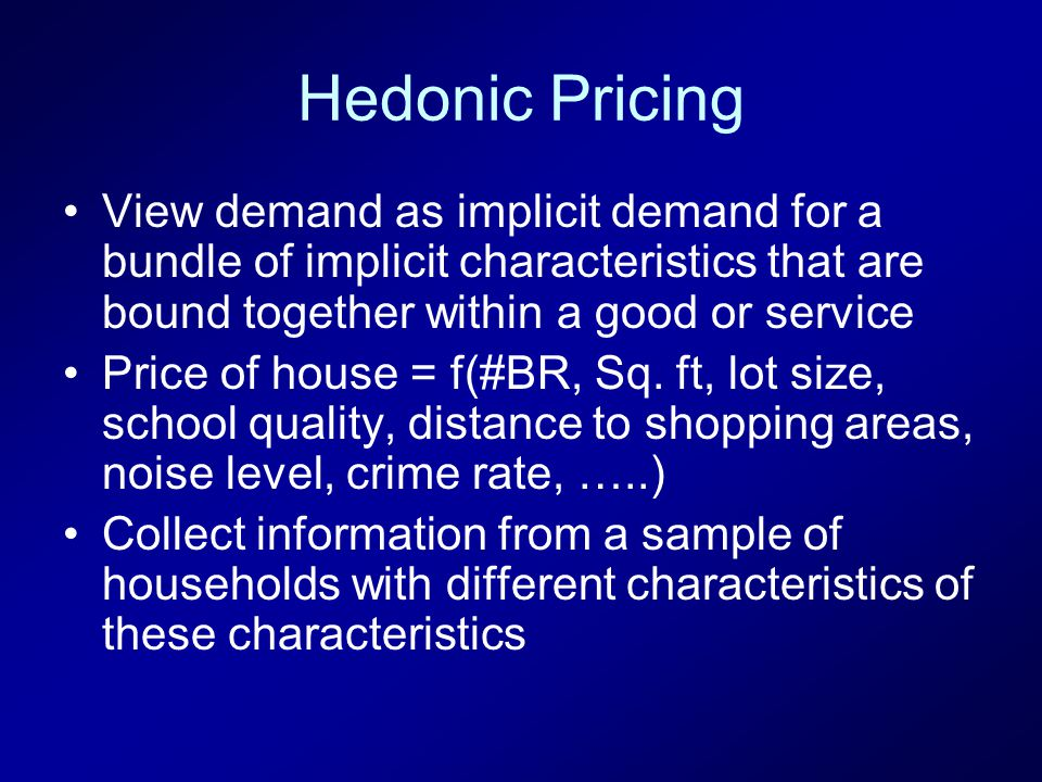 Hedonic Pricing View demand as implicit demand for a bundle of implicit characteristics that are bound together within a good or service Price of house = f(#BR, Sq.