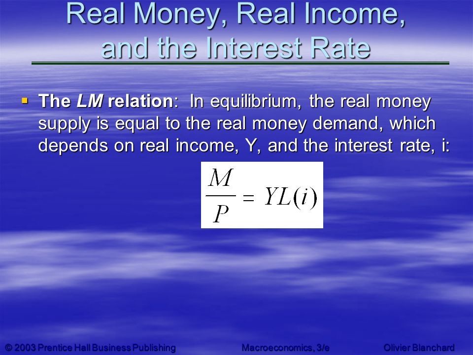 © 2003 Prentice Hall Business PublishingMacroeconomics, 3/e Olivier Blanchard Real Money, Real Income, and the Interest Rate The LM relation: In equil