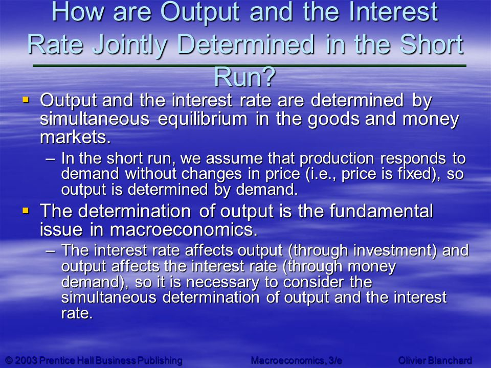 © 2003 Prentice Hall Business PublishingMacroeconomics, 3/e Olivier Blanchard How are Output and the Interest Rate Jointly Determined in the Short Run