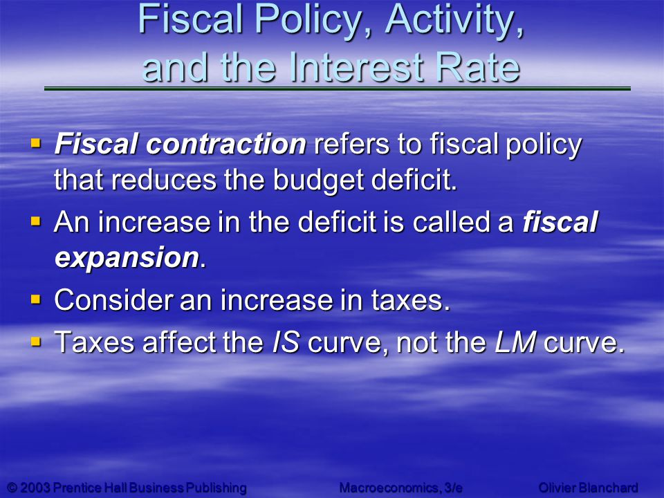 © 2003 Prentice Hall Business PublishingMacroeconomics, 3/e Olivier Blanchard Fiscal Policy, Activity, and the Interest Rate Fiscal contraction refers