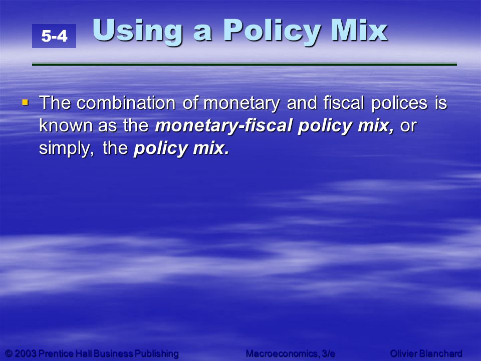 © 2003 Prentice Hall Business PublishingMacroeconomics, 3/e Olivier Blanchard Using a Policy Mix The combination of monetary and fiscal polices is kno