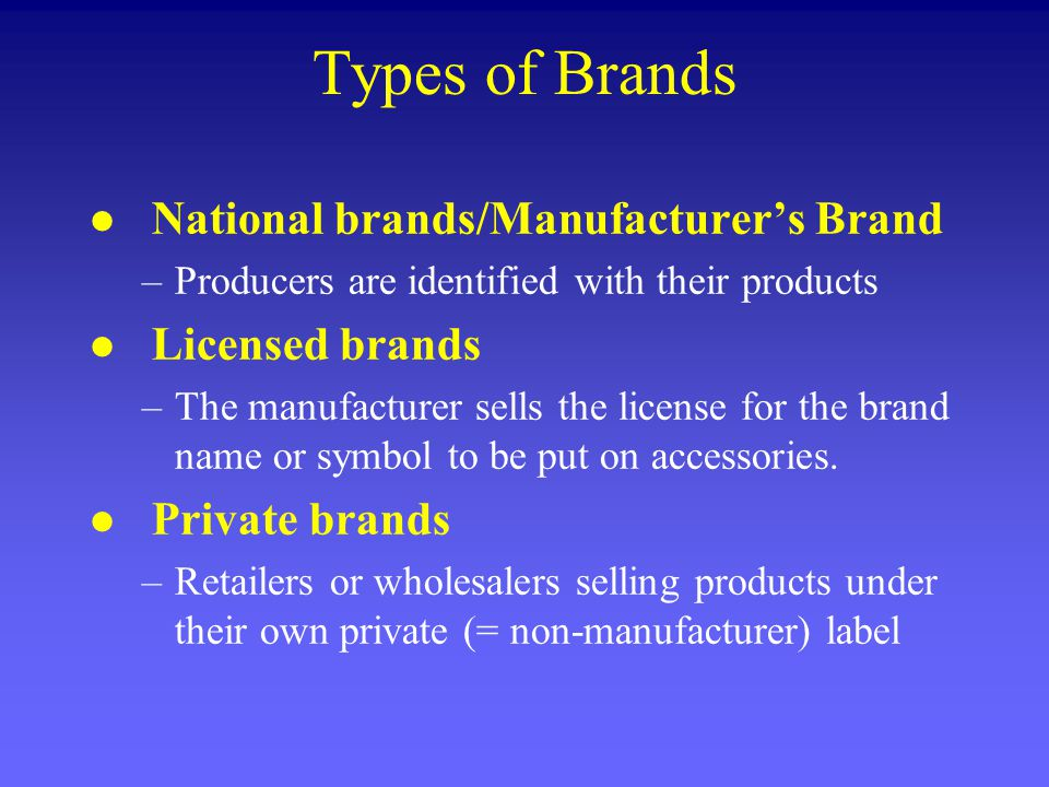 Types of Brands l National brands/Manufacturers Brand –Producers are identified with their products l Licensed brands –The manufacturer sells the license for the brand name or symbol to be put on accessories.