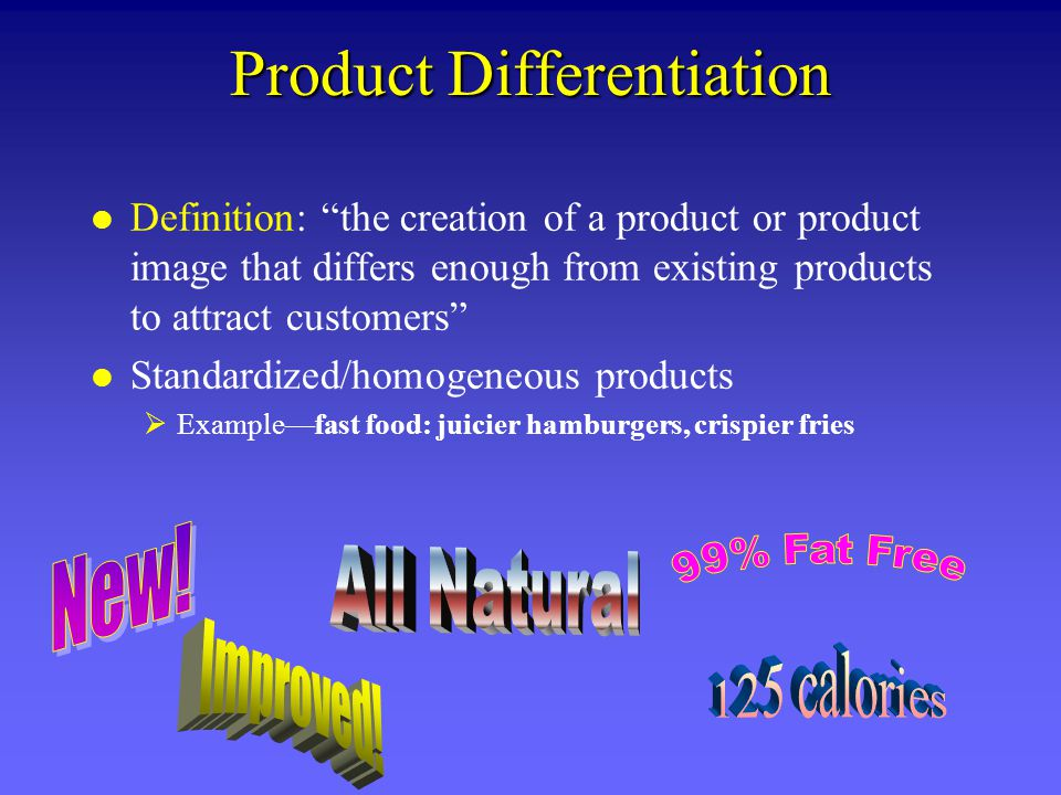 Product Differentiation l Definition: the creation of a product or product image that differs enough from existing products to attract customers l Standardized/homogeneous products Examplefast food: juicier hamburgers, crispier fries