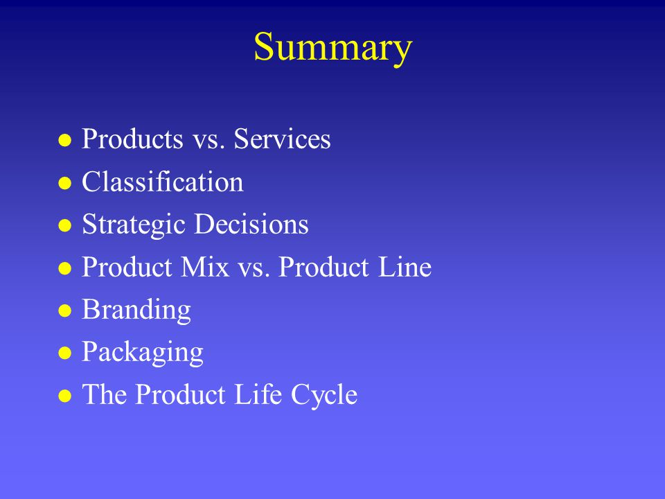 Summary l Products vs. Services l Classification l Strategic Decisions l Product Mix vs. Product Line l Branding l Packaging l The Product Life Cycle