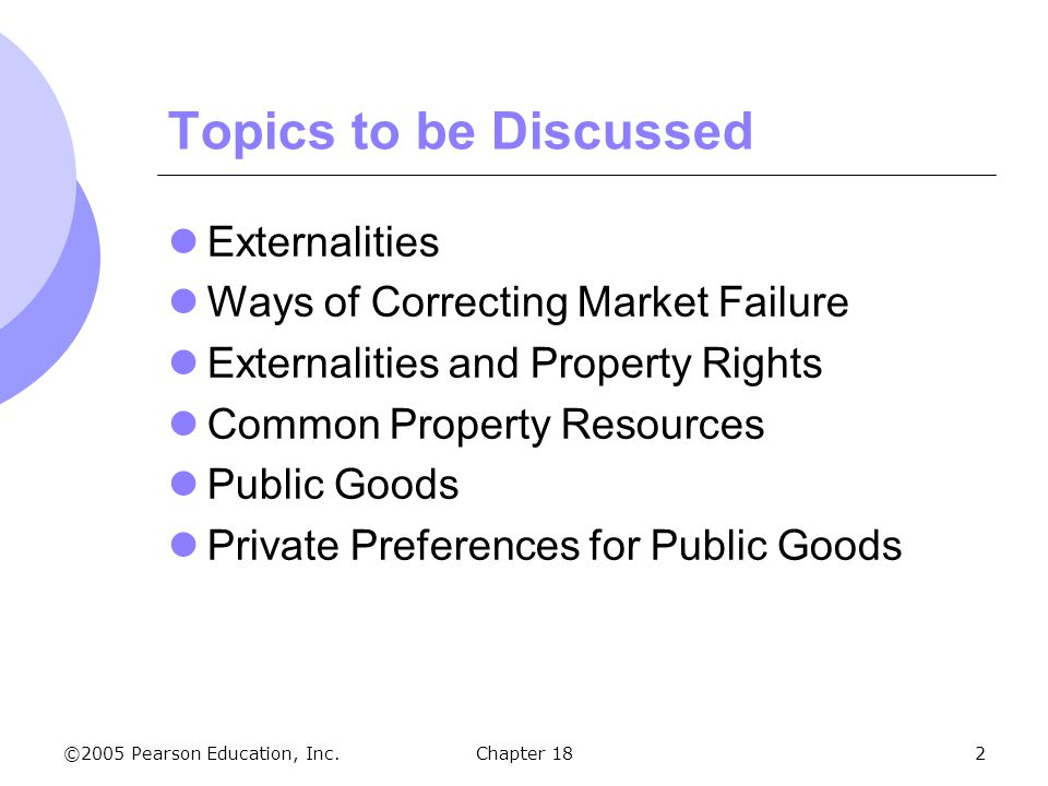 ©2005 Pearson Education, Inc.Chapter 182 Topics to be Discussed Externalities Ways of Correcting Market Failure Externalities and Property Rights Comm