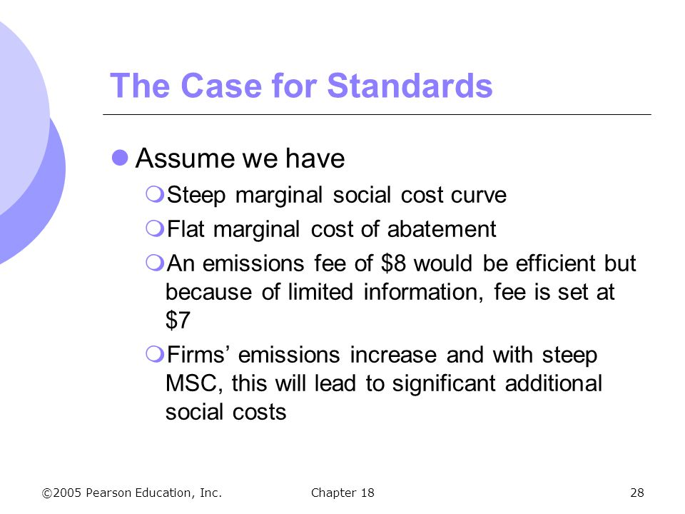 ©2005 Pearson Education, Inc.Chapter 1828 The Case for Standards Assume we have Steep marginal social cost curve Flat marginal cost of abatement An em