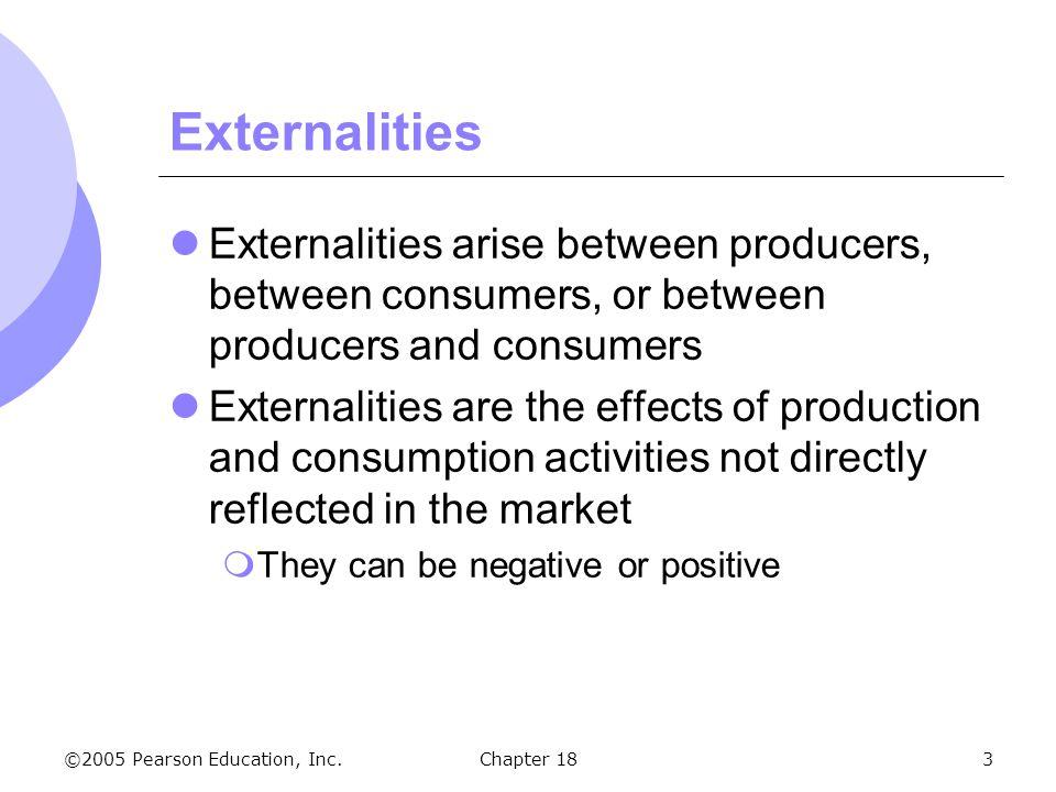 ©2005 Pearson Education, Inc.Chapter 183 Externalities Externalities arise between producers, between consumers, or between producers and consumers Ex