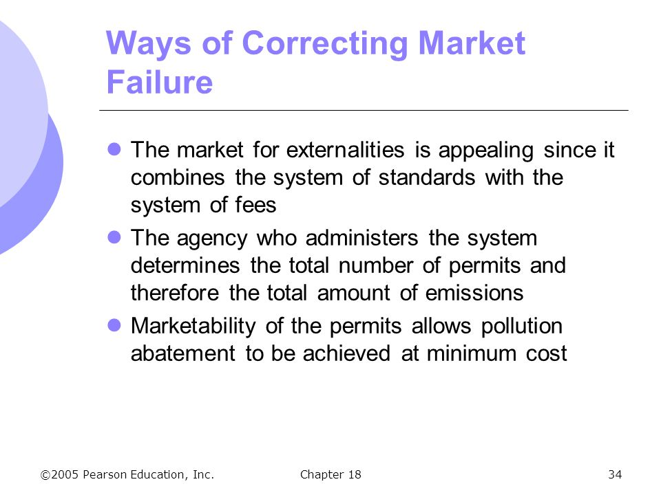 ©2005 Pearson Education, Inc.Chapter 1834 Ways of Correcting Market Failure The market for externalities is appealing since it combines the system of