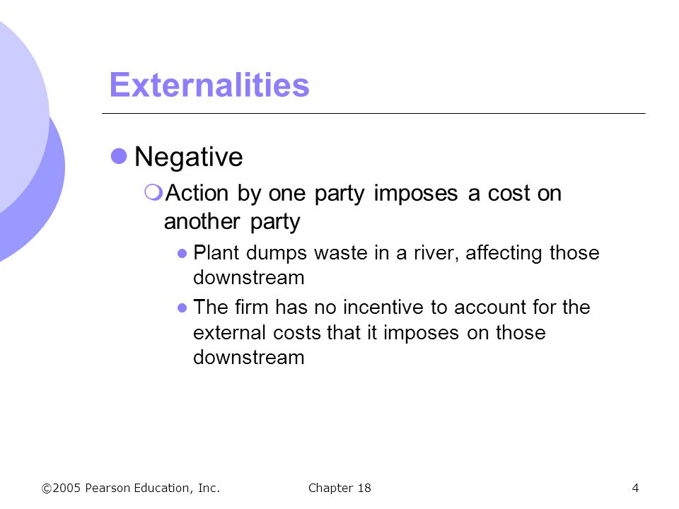 ©2005 Pearson Education, Inc.Chapter 184 Externalities Negative Action by one party imposes a cost on another party Plant dumps waste in a river, affe