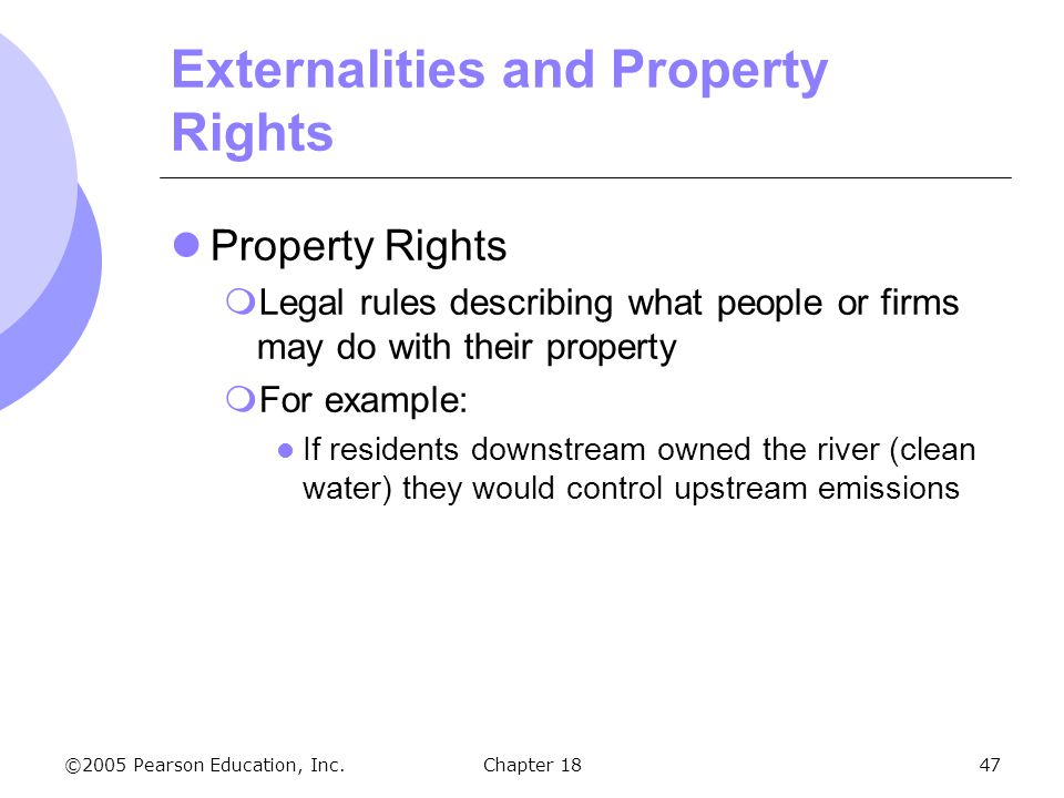 ©2005 Pearson Education, Inc.Chapter 1847 Externalities and Property Rights Property Rights Legal rules describing what people or firms may do with th